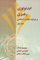 ایدئولوژی رهبری و فرآیند انقلاب اسلامی- جلد اول