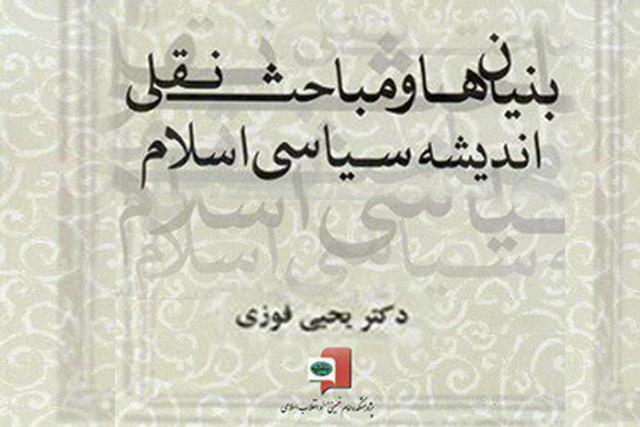 کتاب بنیان ها و مباحث نقل اندیشه سیاسی اسلام توسط پژوهشکده امام خمینی(ره) منتشر شد