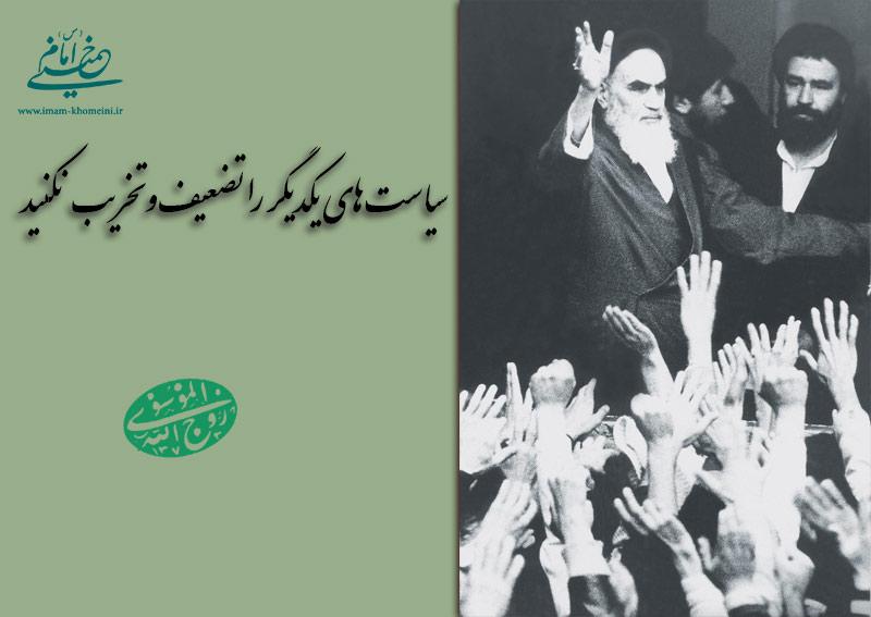 امام خمینی: سیاستهای یکدیگر را تضعیف و تخریب نکنید.